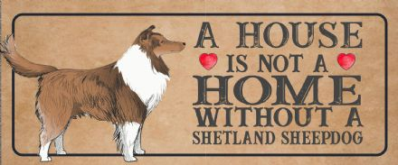shetland sheepdog Dog Metal Sign Plaque - A House Is Not a ome without a